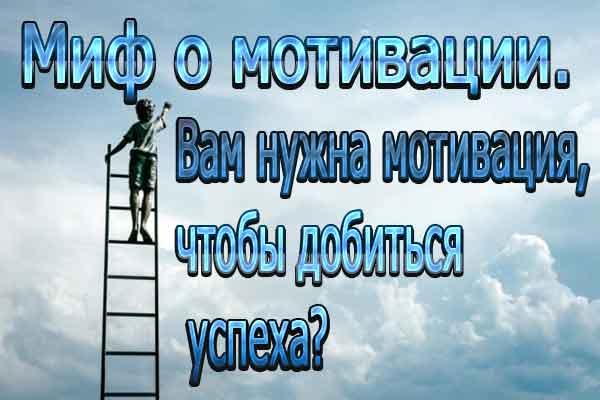 Миф о мотивации. Вам нужна мотивация, чтобы добиться успеха?
